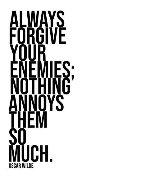 ALWAYS FORGIVE YOUR ENEMIES NOTHING ANNOYS THEM SO MUCH